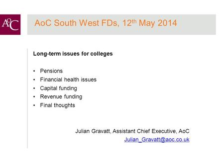 AoC South West FDs, 12 th May 2014 Long-term issues for colleges Pensions Financial health issues Capital funding Revenue funding Final thoughts Julian.