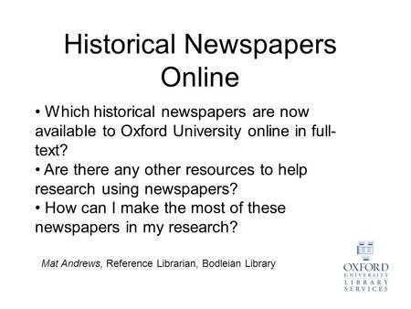 Historical Newspapers Online Mat Andrews, Reference Librarian, Bodleian Library Which historical newspapers are now available to Oxford University online.