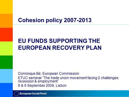 "European Social Fund Cohesion policy 2007-2013 EU FUNDS SUPPORTING THE EUROPEAN RECOVERY PLAN Dominique Bé, European Commission ETUC seminar ""The trade."