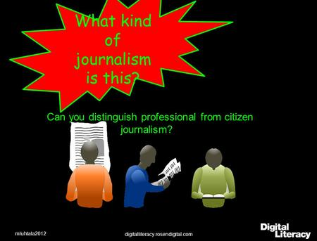 What kind of journalism is this? Can you distinguish professional from citizen journalism? digitalliteracy.rosendigital.com mluhtala2012.