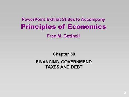 1 PowerPoint Exhibit Slides to Accompany Principles of Economics Fred M. Gottheil Chapter 30 FINANCING GOVERNMENT: TAXES AND DEBT.