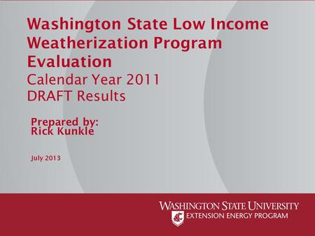 Washington State Low Income Weatherization Program Evaluation Calendar Year 2011 DRAFT Results Prepared by: Rick Kunkle July 2013.