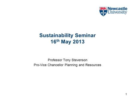 Sustainability Seminar 16 th May 2013 Professor Tony Stevenson Pro-Vice Chancellor Planning and Resources 1.