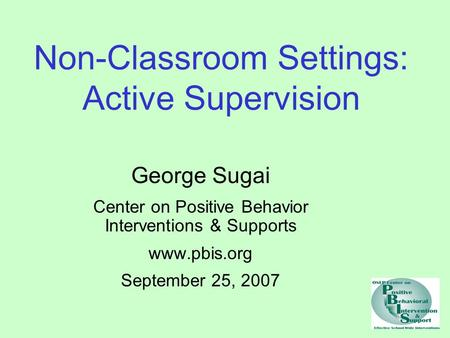 Non-Classroom Settings: Active Supervision George Sugai Center on Positive Behavior Interventions & Supports www.pbis.org September 25, 2007.
