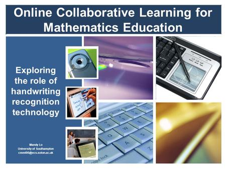 Online Collaborative Learning for Mathematics Education Exploring the role of handwriting recognition technology Mandy Lo University of Southampton