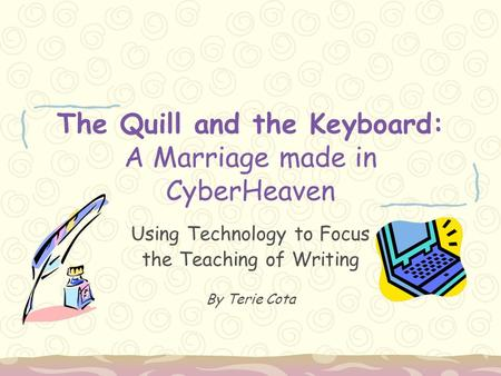 The Quill and the Keyboard: A Marriage made in CyberHeaven Using Technology to Focus the Teaching of Writing By Terie Cota.
