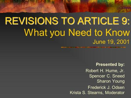 REVISIONS TO ARTICLE 9: REVISIONS TO ARTICLE 9: What you Need to Know June 19, 2001 Presented by: Robert H. Hume, Jr. Spencer C. Sneed Sharon Young Frederick.