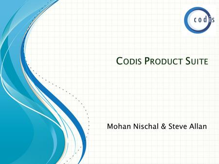 Mohan Nischal & Steve Allan.  Codis ◦ Sage Business Partner ◦ Industry Partner  Codis Products  Our Services ◦ Support ◦ Consultancy  Customers.