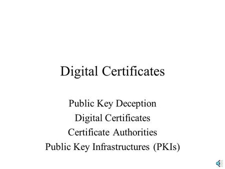 Digital Certificates Public Key Deception Digital Certificates Certificate Authorities Public Key Infrastructures (PKIs)