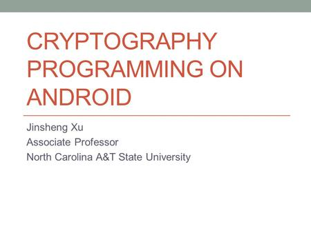 CRYPTOGRAPHY PROGRAMMING ON ANDROID Jinsheng Xu Associate Professor North Carolina A&T State University.