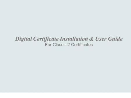 Digital Certificate Installation & User Guide For Class - 2 Certificates.