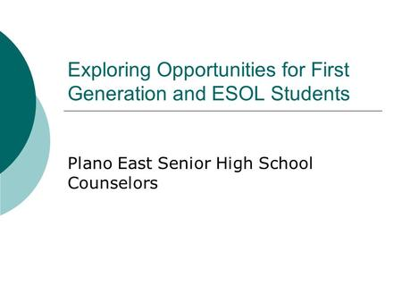 Exploring Opportunities for First Generation and ESOL Students Plano East Senior High School Counselors.