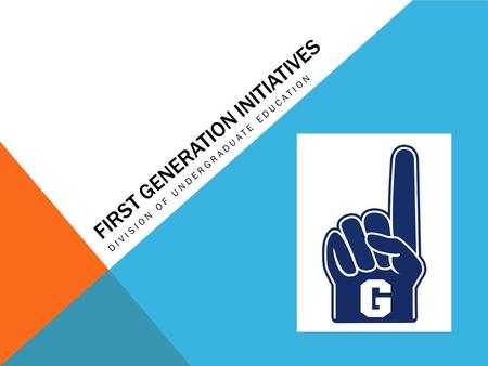 FIRST GENERATION INITIATIVES DIVISION OF UNDERGRADUATE EDUCATION.