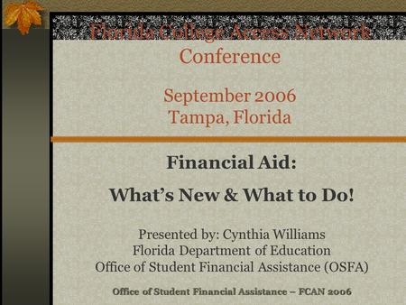 Office of Student Financial Assistance – FCAN 2006 Florida College Access Network Conference September 2006 Tampa, Florida Financial Aid: What's New &