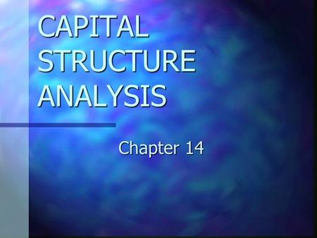 CAPITAL STRUCTURE ANALYSIS Chapter 14. CHAPTER 14 OBJECTIVES Describe the advantages and disadvantages of financial leverage. Describe the advantages.