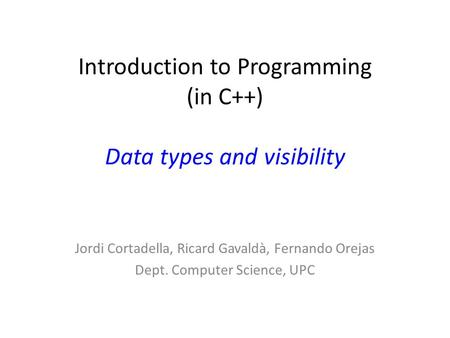 Introduction to Programming (in C++) Data types and visibility Jordi Cortadella, Ricard Gavaldà, Fernando Orejas Dept. Computer Science, UPC.