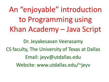 "An ""enjoyable"" introduction to Programming using Khan Academy – Java Script Dr. Jeyakesavan Veerasamy CS faculty, The University of Texas at Dallas Email:"