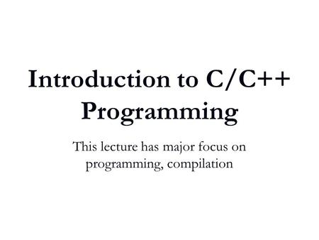 Introduction to C/C++ Programming This lecture has major focus on programming, compilation.