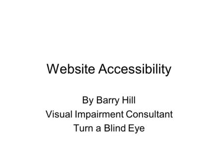 Website Accessibility By Barry Hill Visual Impairment Consultant Turn a Blind Eye.