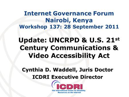 Internet Governance Forum Nairobi, Kenya Workshop 137: 28 September 2011 Cynthia D. Waddell, Juris Doctor ICDRI Executive Director Update: UNCRPD & U.S.