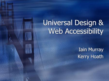 Universal Design & Web Accessibility Iain Murray Kerry Hoath Iain Murray Kerry Hoath.