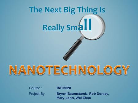 The Next Big Thing Is Really Sm a ll Course : INFM620 Project By : Bryon Baumstarck, Rob Dorsey, Mary John, Wei Zhao.