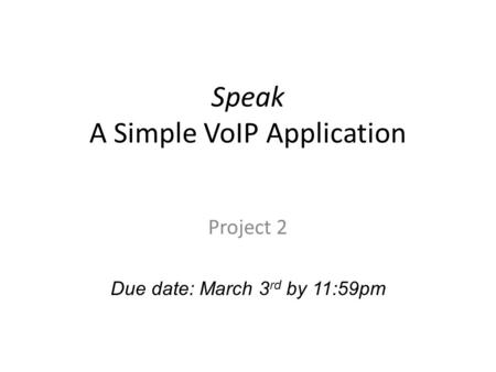 Speak A Simple VoIP Application Project 2 Due date: March 3 rd by 11:59pm.