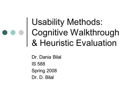 Usability Methods: Cognitive Walkthrough & Heuristic Evaluation Dr. Dania Bilal IS 588 Spring 2008 Dr. D. Bilal.