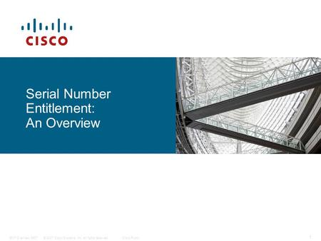 © 2007 Cisco Systems, Inc. All rights reserved.Cisco PublicENT Overview 0907 1 Serial Number Entitlement: An Overview.