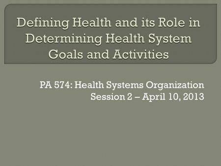 PA 574: Health Systems Organization Session 2 – April 10, 2013.
