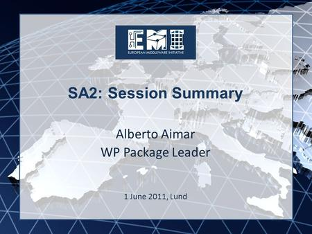 EMI INFSO-RI-261611 SA2: Session Summary Alberto Aimar WP Package Leader 1 June 2011, Lund.