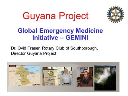 Guyana Project Global Emergency Medicine Initiative – GEMINI Dr. Ovid Fraser, Rotary Club of Southborough, Director Guyana Project.