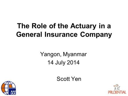 The Role of the Actuary in a General Insurance Company Yangon, Myanmar 14 July 2014 Scott Yen.
