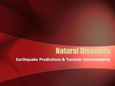 Natural Disasters Earthquake Predictions & Tectonic Environments.