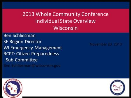 November 20, 2013 2013 Whole Community Conference Individual State Overview Wisconsin Ben Schliesman SE Region Director WI Emergency Management RCPT: Citizen.