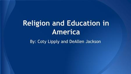 Religion and Education in America By: Coty Lipply and DeAllen Jackson.