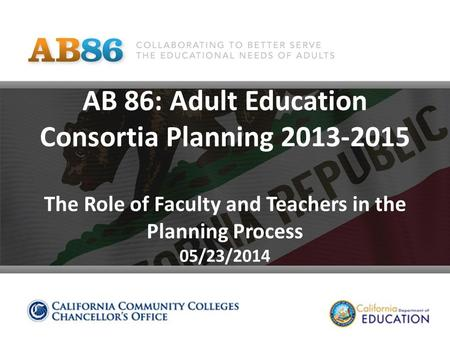 AB 86: Adult Education Consortia Planning 2013-2015 The Role of Faculty and Teachers in the Planning Process 05/23/2014.