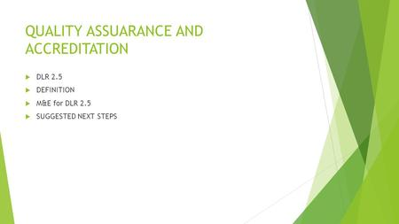 QUALITY ASSUARANCE AND ACCREDITATION  DLR 2.5  DEFINITION  M&E for DLR 2.5  SUGGESTED NEXT STEPS.