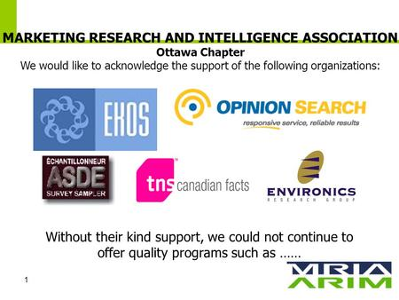 1 MARKETING RESEARCH AND INTELLIGENCE ASSOCIATION Ottawa Chapter We would like to acknowledge the support of the following organizations: Without their.