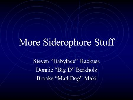 "More Siderophore Stuff Steven ""Babyface"" Backues Donnie ""Big D"" Berkholz Brooks ""Mad Dog"" Maki."