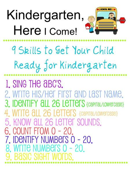 Kindergarten, Here I Come!. 1. Sing the ABC's. This might seem like a no-brainer, but you would be shocked at the number of students who enter Kindergarten.