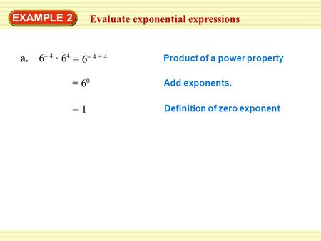 EXAMPLE 2 Evaluate exponential expressions a. 6 – 4 6 4 Product of a power property = 6 0 Add exponents. = 1 Definition of zero exponent = 6 – 4 + 4.