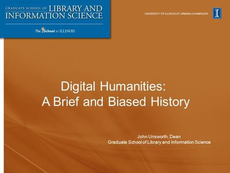 UNIVERSITY OF ILLINOIS AT URBANA-CHAMPAIGN John Unsworth, Dean Graduate School of Library and Information Science Digital Humanities: A Brief and Biased.
