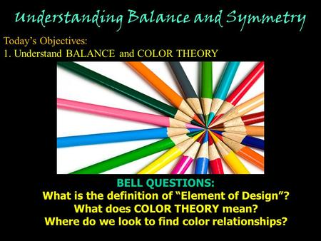 "Understanding Balance and Symmetry Today's Objectives: 1. Understand BALANCE and COLOR THEORY BELL QUESTIONS: What is the definition of ""Element of Design""?"