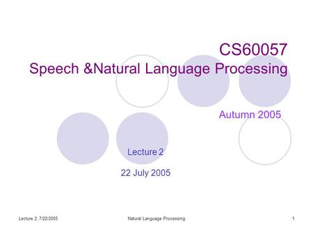 Lecture 2, 7/22/2005Natural Language Processing1 CS60057 Speech &Natural Language Processing Autumn 2005 Lecture 2 22 July 2005.