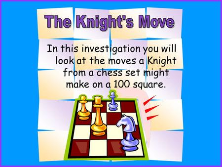 In this investigation you will look at the moves a Knight from a chess set might make on a 100 square.