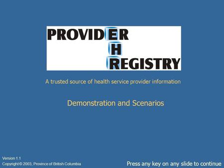 A trusted source of health service provider information Demonstration and Scenarios Press any key on any slide to continue Copyright © 2003, Province of.