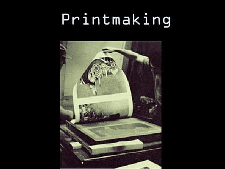 Printmaking. What is Printmaking? Printmaking began as a form of communication before we had technology such as the printing press, copy machines, or.