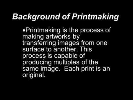 Background of Printmaking  Printmaking is the process of making artworks by transferring images from one surface to another. This process is capable of.