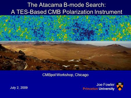 The Atacama B-mode Search: A TES-Based CMB Polarization Instrument CMBpol Workshop, Chicago July 2, 2009 Joe Fowler Princeton University.